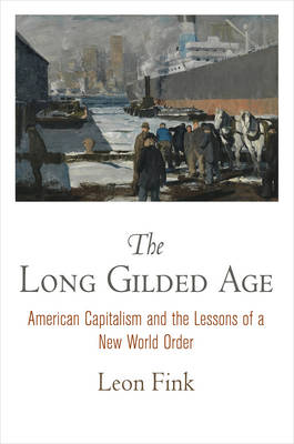 The Long Gilded Age: American Capitalism and the Lessons of a New World Order - American Business, Politics, and Society (Hardback)