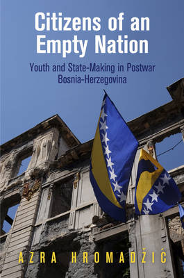 Citizens of an Empty Nation: Youth and State-Making in Postwar Bosnia-Herzegovina - The Ethnography of Political Violence (Hardback)