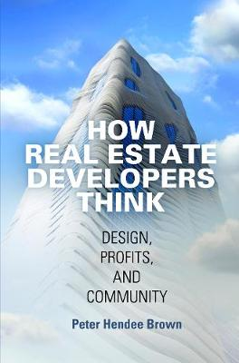 How Real Estate Developers Think: Design, Profits, and Community - The City in the Twenty-First Century (Hardback)