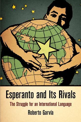 Esperanto and Its Rivals: The Struggle for an International Language - Haney Foundation Series (Hardback)