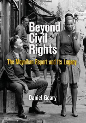 Beyond Civil Rights: The Moynihan Report and Its Legacy - Politics and Culture in Modern America (Hardback)