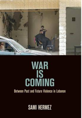 War Is Coming: Between Past and Future Violence in Lebanon - The Ethnography of Political Violence (Hardback)