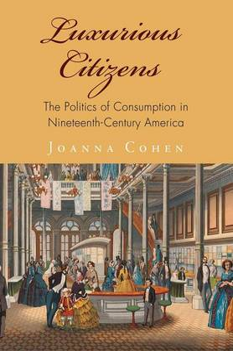 Luxurious Citizens: The Politics of Consumption in Nineteenth-Century America - America in the Nineteenth Century (Hardback)