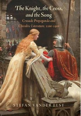 The Knight, the Cross, and the Song: Crusade Propaganda and Chivalric Literature, 1100-1400 - The Middle Ages Series (Hardback)