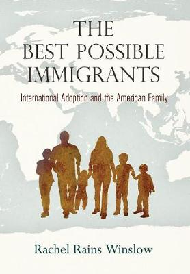 The Best Possible Immigrants: International Adoption and the American Family - Politics and Culture in Modern America (Hardback)