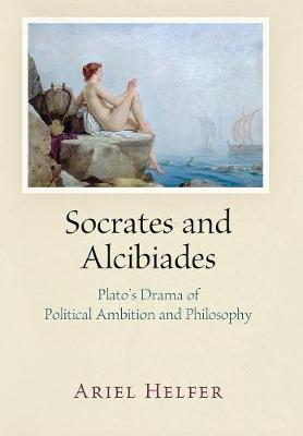 Socrates and Alcibiades: Plato's Drama of Political Ambition and Philosophy (Hardback)