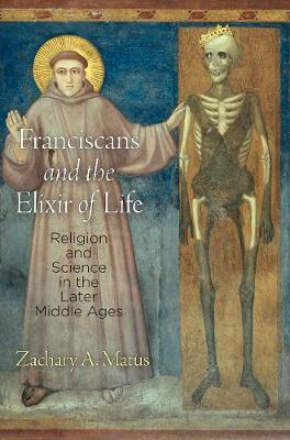 Franciscans and the Elixir of Life: Religion and Science in the Later Middle Ages - The Middle Ages Series (Hardback)