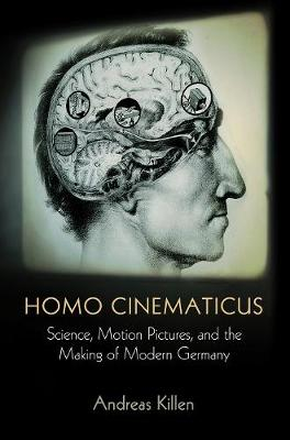 Homo Cinematicus: Science, Motion Pictures, and the Making of Modern Germany - Intellectual History of the Modern Age (Hardback)