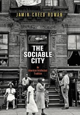 The Sociable City: An American Intellectual Tradition - The Arts and Intellectual Life in Modern America (Hardback)
