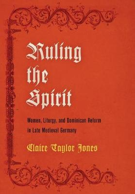 Ruling the Spirit: Women, Liturgy, and Dominican Reform in Late Medieval Germany - The Middle Ages Series (Hardback)