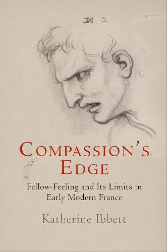 Compassion's Edge: Fellow-Feeling and Its Limits in Early Modern France - Haney Foundation Series (Hardback)