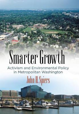 Smarter Growth: Activism and Environmental Policy in Metropolitan Washington - The City in the Twenty-First Century (Hardback)