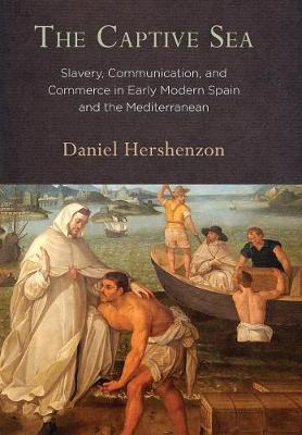 The Captive Sea: Slavery, Communication, and Commerce in Early Modern Spain and the Mediterranean (Hardback)
