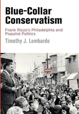 Blue-Collar Conservatism: Frank Rizzo's Philadelphia and Populist Politics - Politics and Culture in Modern America (Hardback)