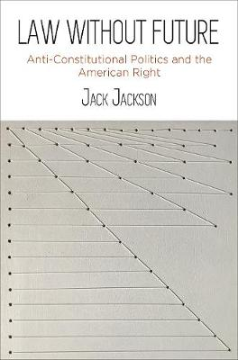 Law Without Future: Anti-Constitutional Politics and the American Right (Hardback)