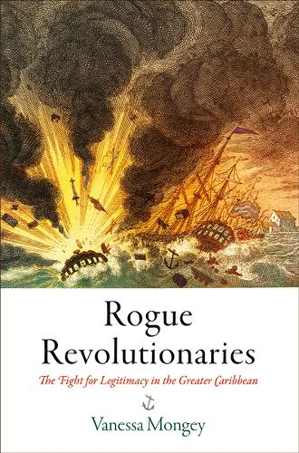 Rogue Revolutionaries: The Fight for Legitimacy in the Greater Caribbean - Early American Studies (Hardback)