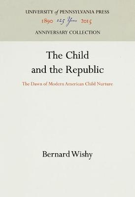 The Child and the Republic: The Dawn of Modern American Child Nurture (Hardback)
