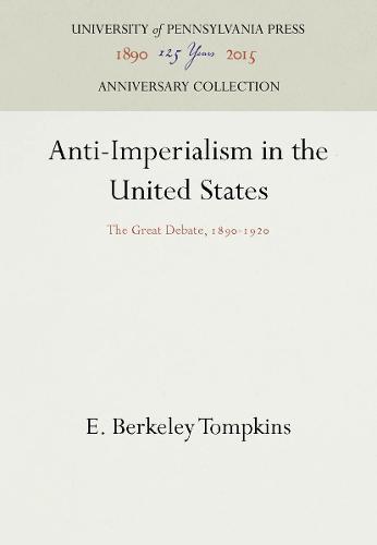 Anti-Imperialism in the United States: The Great Debate, 1890-1920 - Pennsylvania Paperback 44 (Hardback)