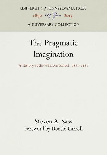 The Pragmatic Imagination: A History of the Wharton School, 1881-1981 (Hardback)