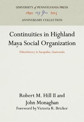 Continuities in Highland Maya Social Organization: Ethnohistory in Sacapulas, Guatemala (Hardback)