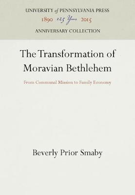 The Transformation of Moravian Bethlehem: From Communal Mission to Family Economy (Hardback)