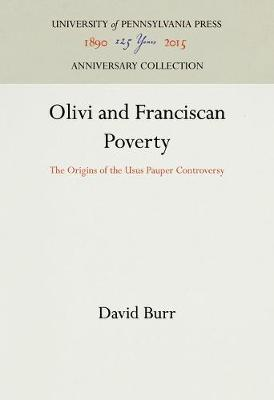 Olivi and Franciscan Poverty: The Origins of the Usus Pauper Controversy - The Middle Ages Series (Hardback)