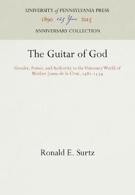 The Guitar of God: Gender, Power, and Authority in the Visionary World of Mother Juana de la Cruz, 1481-1534 - The Middle Ages Series (Hardback)