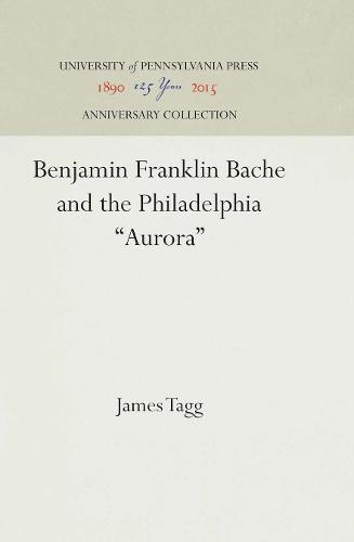 """Benjamin Franklin Bache and the Philadelphia """"Aurora"""" (Hardback)"""