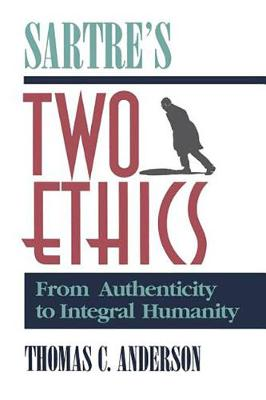 Sartre's Two Ethics: From Authenticity to Integral Humanity (Hardback)