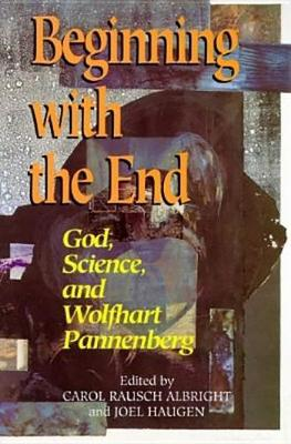 Beginning with the End: God, Science, and Wolfhart Pannenberg (Hardback)