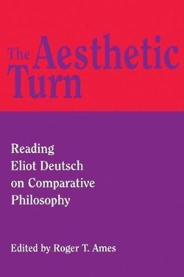 The Aesthetic Turn: Reading Eliot Deutsch on Comparative Philosophy - Critics & Their Critics (Hardback)