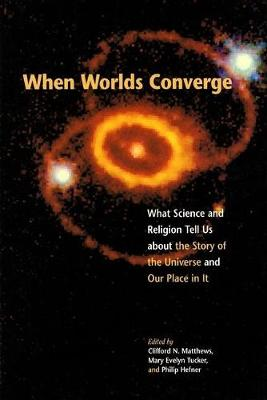 When Worlds Converge: What Science and Religion Tell Us about the Story of the Universe and Our Place in It (Paperback)