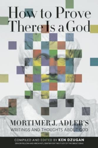 How to Prove There Is a God: Mortimer J. Adler's Writings and Thoughts About God (Paperback)
