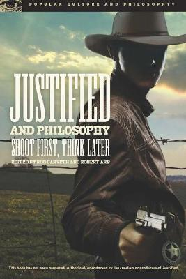 Justified and Philosophy: Shoot First, Think Later - Popular Culture and Philosophy (Paperback)