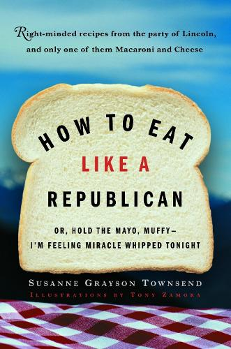 How to Eat Like a Republican, or Hold the Mayo, Muffy, I'm Feeling Miracle Whipped Tonight: Right-minded Recipes from the Party of Lincoln and Limbaugh, and Only One of Them Macaroni and Cheese (Paperback)