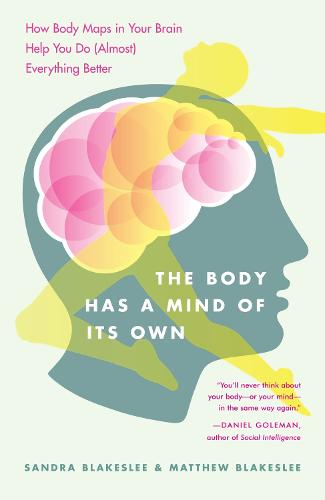 The Body Has a Mind of it's Own: How Body Maps in Your Brain Help You Do (almost) Everything Better (Paperback)