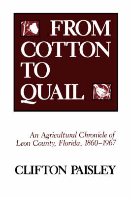 From Cotton to Quail: Agricultural Chronicle of Leon County, Florida, 1860-1967 (Paperback)