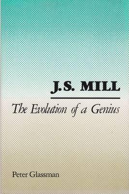 J.S.Mill: The Evolution of a Genius (Hardback)