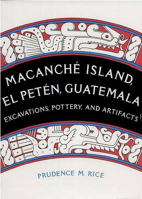 Macanche Island, El Peten, Guatemala: Excavations, Pottery and Artifacts (Hardback)