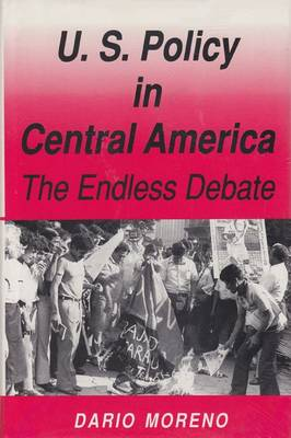 Us Policy in Central America: The Endless Debate (Hardback)