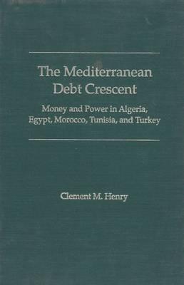 The Mediterranean Debt Crescent: Money and Power in Algeria, Egypt, Morocco, Tunisia and Turkey (Hardback)