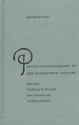 Pseudo-autobiography in the Fourteenth Century: Juan Ruiz, Guillaume de Machaut, Jean Froissart and Geoffrey Chaucer (Hardback)