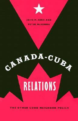 Canada-Cuba Relations: The Other Good Neighbor Policy (Hardback)