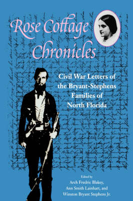 Rose Cottage Chronicles: Civil War Letters of the Bryant-Stephens Families of North Florida (Hardback)