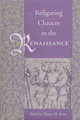 Refiguring Chaucer in the Renaissance (Hardback)