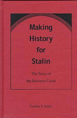 Making History for Stalin: Story of the Belomor Canal (Hardback)
