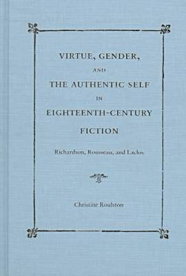 Virtue, Gender and the Authentic Self in Eighteenth-century Fiction: Richardson, Rousseau and Laclos (Hardback)