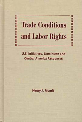 Trade Conditions and Labor Rights: U.S.Initiatives, Dominican and Central American Responses (Hardback)