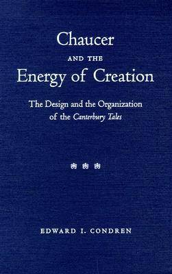 "Chaucer and the Energy of Creation: The Design and Organization of the """"Canterbury Tales (Hardback)"