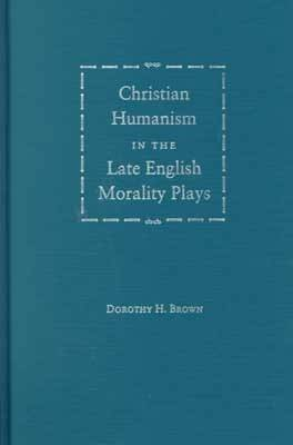Christian Humanism in the Late English Morality Plays (Hardback)